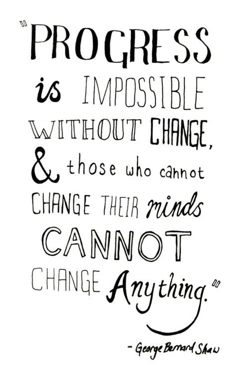 progress is impossible without change, and those who cannot change their mind cannot change anything